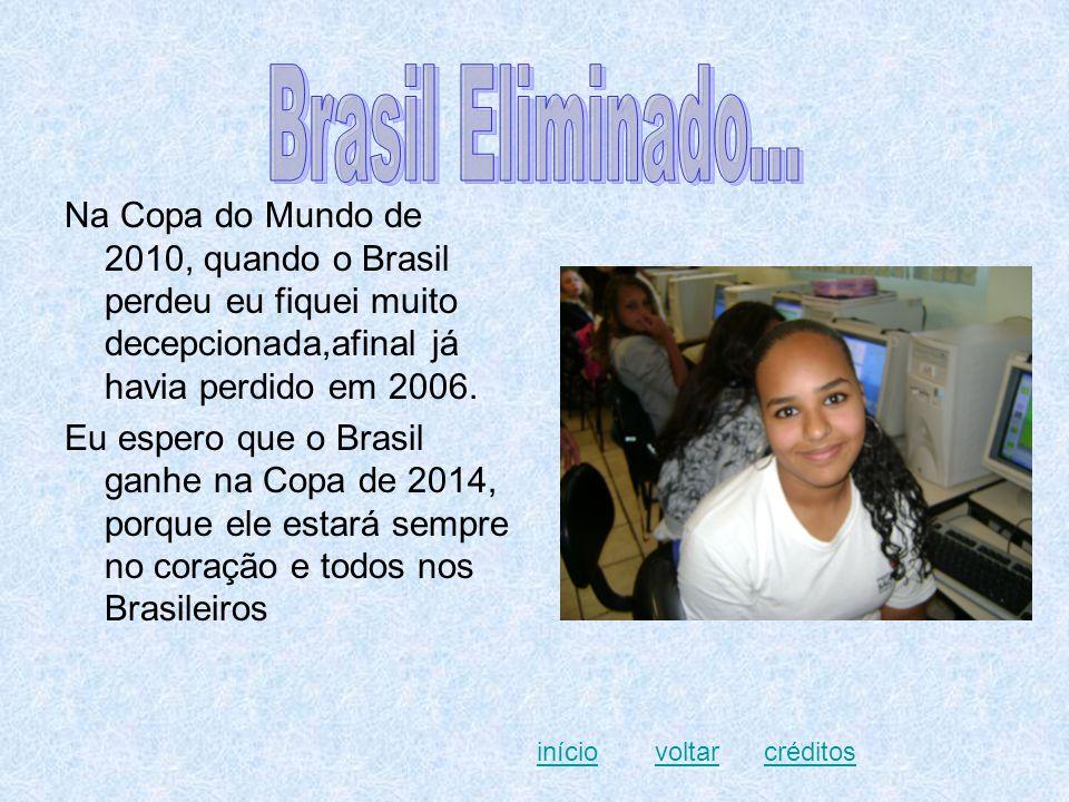 Na Copa do Mundo de 2010, quando o Brasil perdeu eu fiquei muito decepcionada,afinal já havia perdido em 2006. Eu espero que o Brasil ganhe na Copa de