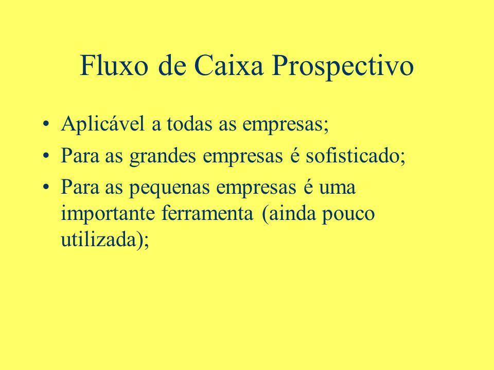 Fluxo de Caixa Prospectivo Aplicável a todas as empresas; Para as grandes empresas é sofisticado; Para as pequenas empresas é uma importante ferramenta (ainda pouco utilizada);