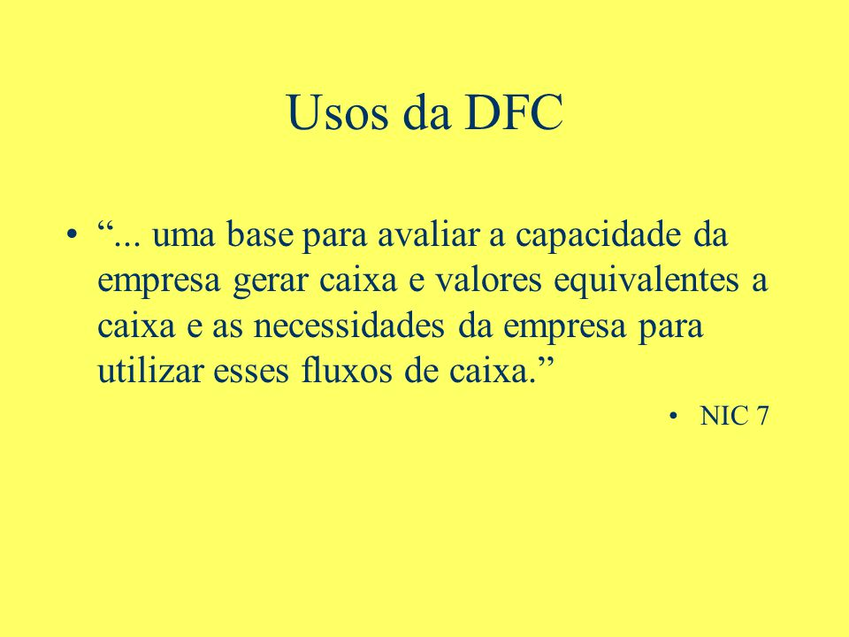 Usos da DFC... uma base para avaliar a capacidade da empresa gerar caixa e valores equivalentes a caixa e as necessidades da empresa para utilizar ess