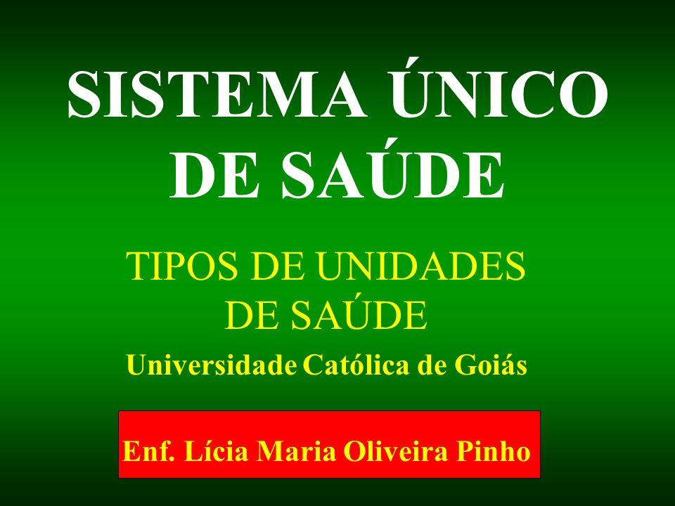 SISTEMA ÚNICO DE SAÚDE TIPOS DE UNIDADES DE SAÚDE Universidade Católica de Goiás Enf. Lícia Maria Oliveira Pinho