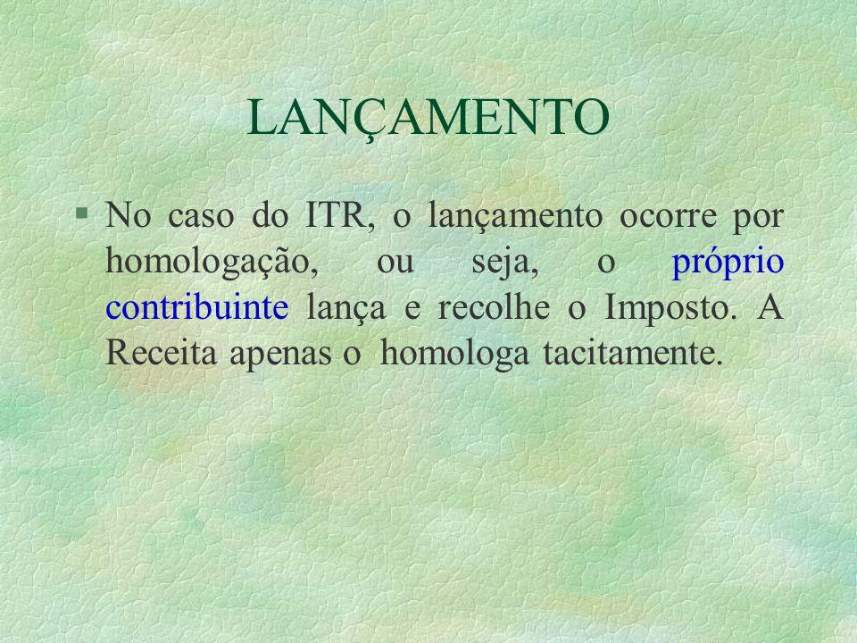 LANÇAMENTO §No caso do ITR, o lançamento ocorre por homologação, ou seja, o próprio contribuinte lança e recolhe o Imposto.
