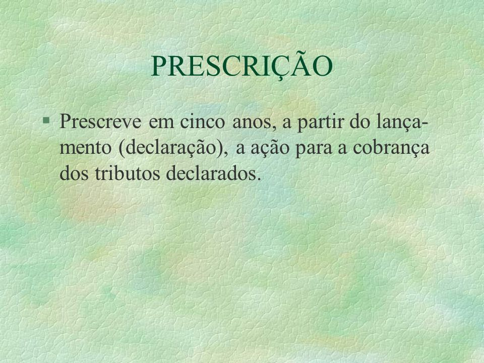 PRESCRIÇÃO §Prescreve em cinco anos, a partir do lança- mento (declaração), a ação para a cobrança dos tributos declarados.