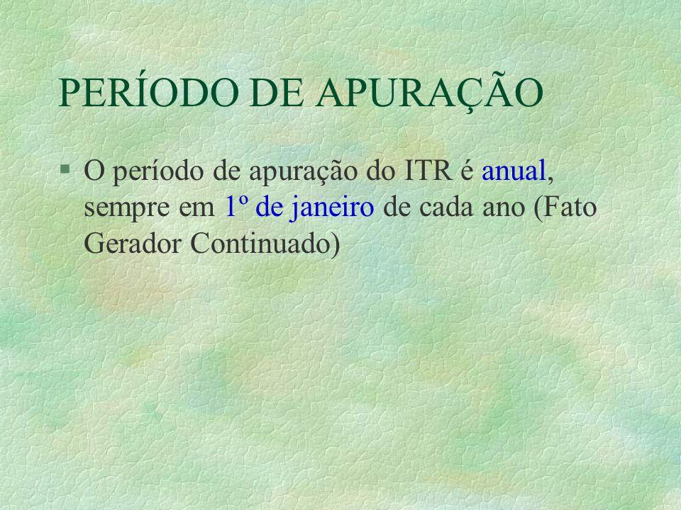 PERÍODO DE APURAÇÃO §O período de apuração do ITR é anual, sempre em 1º de janeiro de cada ano (Fato Gerador Continuado)