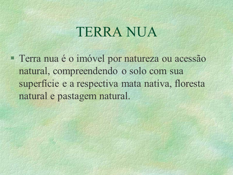 TERRA NUA §Terra nua é o imóvel por natureza ou acessão natural, compreendendo o solo com sua superfície e a respectiva mata nativa, floresta natural e pastagem natural.