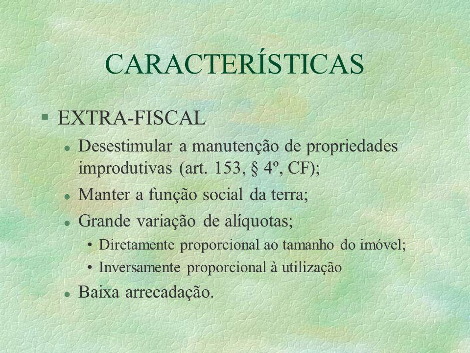 CARACTERÍSTICAS §EXTRA-FISCAL l Desestimular a manutenção de propriedades improdutivas (art.