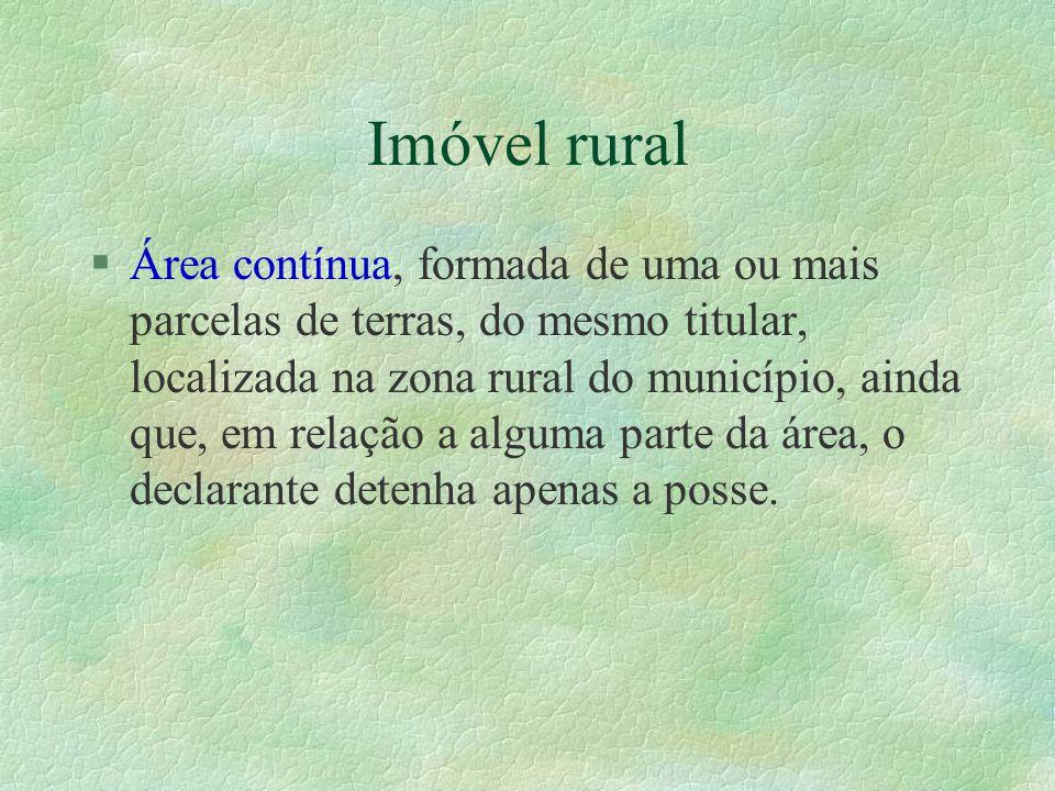 Imóvel rural §Área contínua, formada de uma ou mais parcelas de terras, do mesmo titular, localizada na zona rural do município, ainda que, em relação a alguma parte da área, o declarante detenha apenas a posse.