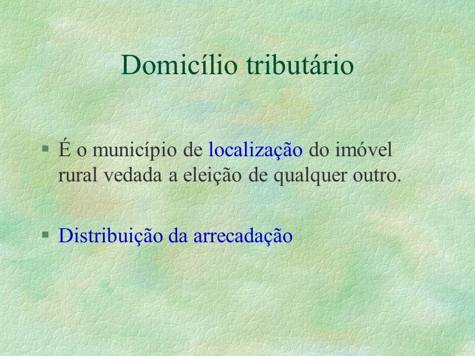 Domicílio tributário §É o município de localização do imóvel rural vedada a eleição de qualquer outro.