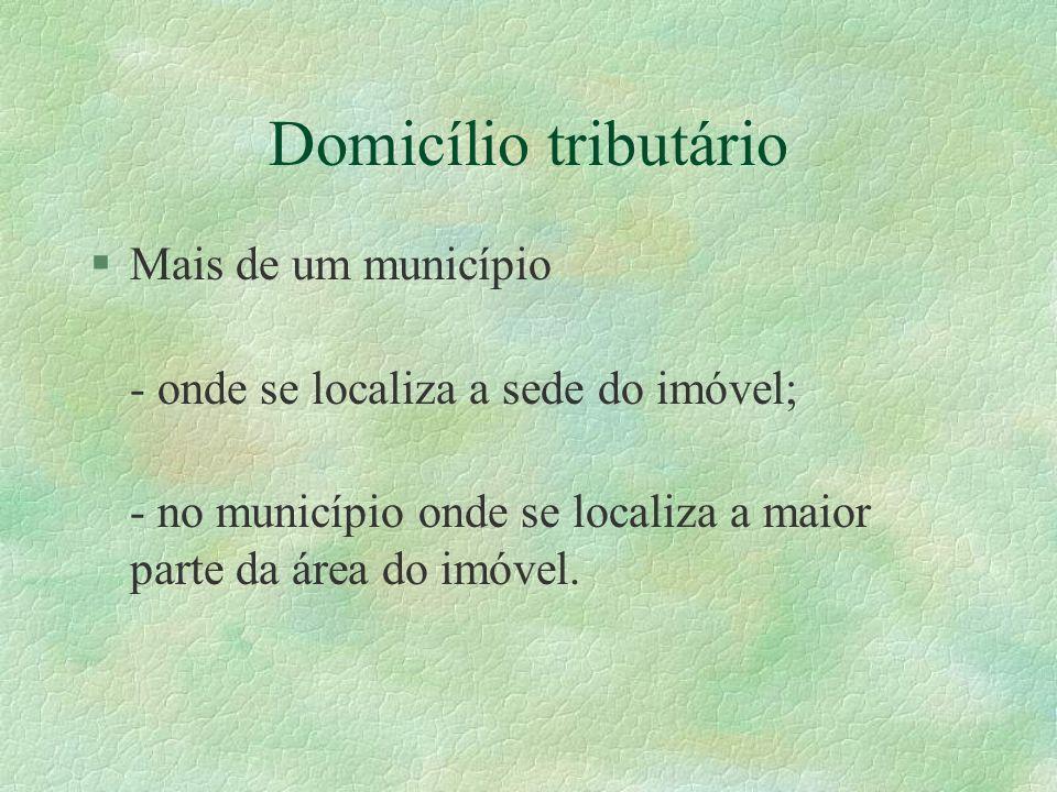 Domicílio tributário §Mais de um município - onde se localiza a sede do imóvel; - no município onde se localiza a maior parte da área do imóvel.
