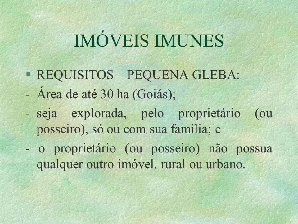 IMÓVEIS IMUNES §REQUISITOS – PEQUENA GLEBA: -Área de até 30 ha (Goiás); -seja explorada, pelo proprietário (ou posseiro), só ou com sua família; e - o proprietário (ou posseiro) não possua qualquer outro imóvel, rural ou urbano.