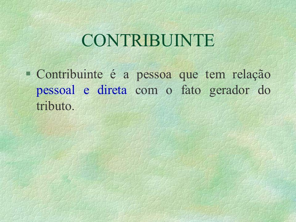 CONTRIBUINTE §Contribuinte é a pessoa que tem relação pessoal e direta com o fato gerador do tributo.