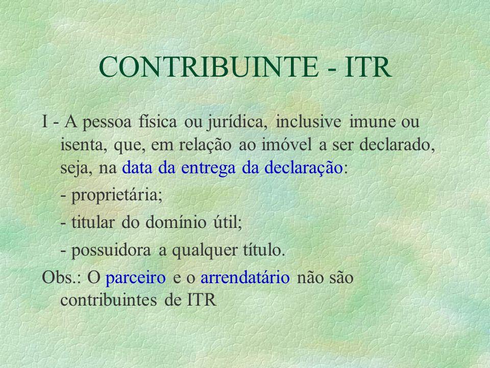 CONTRIBUINTE - ITR I - A pessoa física ou jurídica, inclusive imune ou isenta, que, em relação ao imóvel a ser declarado, seja, na data da entrega da declaração: - proprietária; - titular do domínio útil; - possuidora a qualquer título.