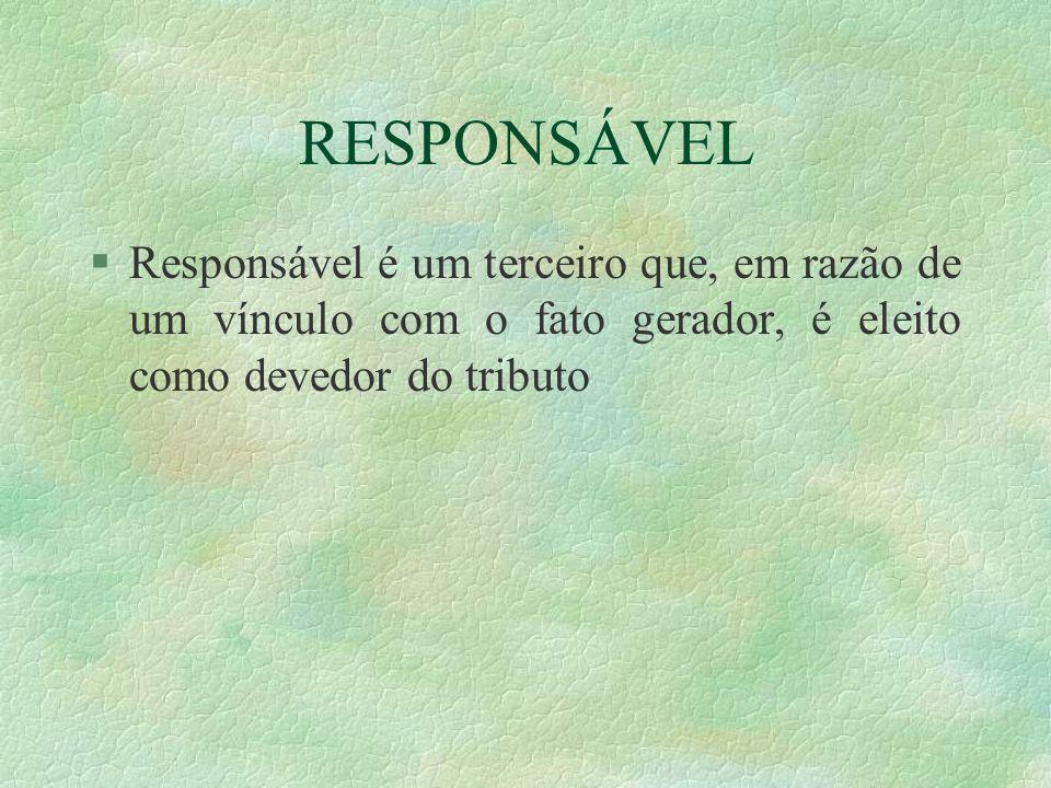 RESPONSÁVEL §Responsável é um terceiro que, em razão de um vínculo com o fato gerador, é eleito como devedor do tributo
