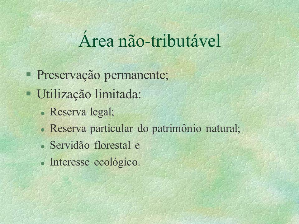 Área não-tributável §Preservação permanente; §Utilização limitada: l Reserva legal; l Reserva particular do patrimônio natural; l Servidão florestal e l Interesse ecológico.