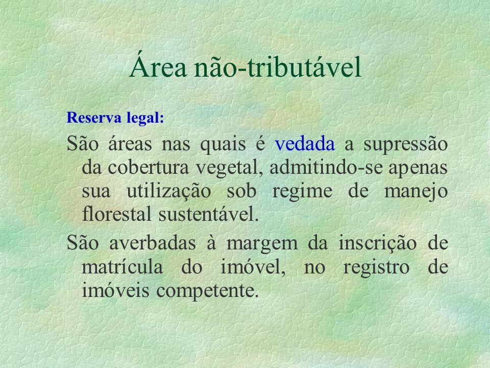 Área não-tributável Reserva legal: São áreas nas quais é vedada a supressão da cobertura vegetal, admitindo-se apenas sua utilização sob regime de manejo florestal sustentável.