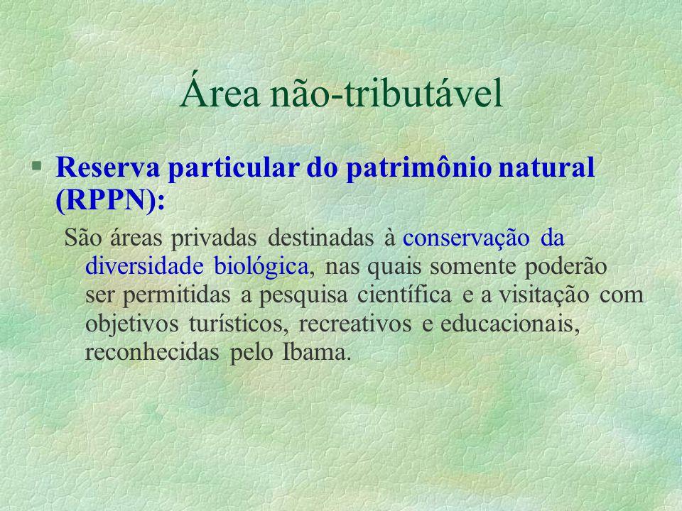 Área não-tributável §Reserva particular do patrimônio natural (RPPN): São áreas privadas destinadas à conservação da diversidade biológica, nas quais somente poderão ser permitidas a pesquisa científica e a visitação com objetivos turísticos, recreativos e educacionais, reconhecidas pelo Ibama.