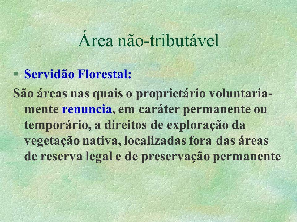 Área não-tributável §Servidão Florestal: São áreas nas quais o proprietário voluntaria- mente renuncia, em caráter permanente ou temporário, a direitos de exploração da vegetação nativa, localizadas fora das áreas de reserva legal e de preservação permanente