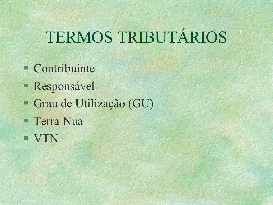 TERMOS TRIBUTÁRIOS §Contribuinte §Responsável §Grau de Utilização (GU) §Terra Nua §VTN