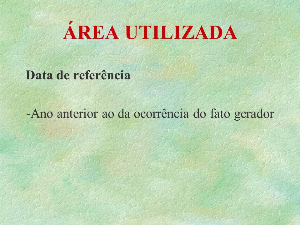 ÁREA UTILIZADA Data de referência -Ano anterior ao da ocorrência do fato gerador