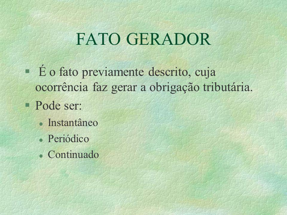 FATO GERADOR § É o fato previamente descrito, cuja ocorrência faz gerar a obrigação tributária.