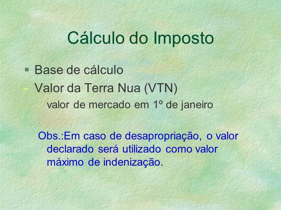 Cálculo do Imposto §Base de cálculo -Valor da Terra Nua (VTN) - valor de mercado em 1º de janeiro Obs.:Em caso de desapropriação, o valor declarado será utilizado como valor máximo de indenização.