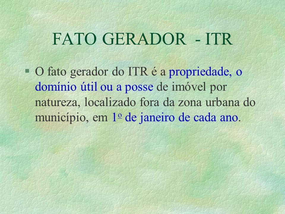 FATO GERADOR - ITR §O fato gerador do ITR é a propriedade, o domínio útil ou a posse de imóvel por natureza, localizado fora da zona urbana do município, em 1 o de janeiro de cada ano.
