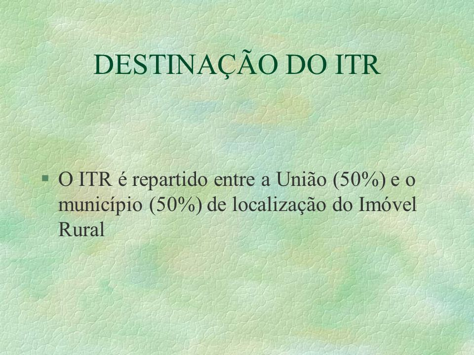 DESTINAÇÃO DO ITR §O ITR é repartido entre a União (50%) e o município (50%) de localização do Imóvel Rural