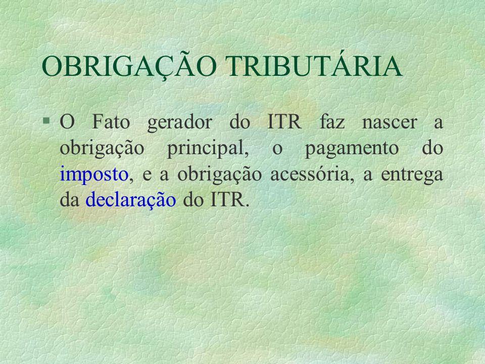 OBRIGAÇÃO TRIBUTÁRIA §O Fato gerador do ITR faz nascer a obrigação principal, o pagamento do imposto, e a obrigação acessória, a entrega da declaração do ITR.