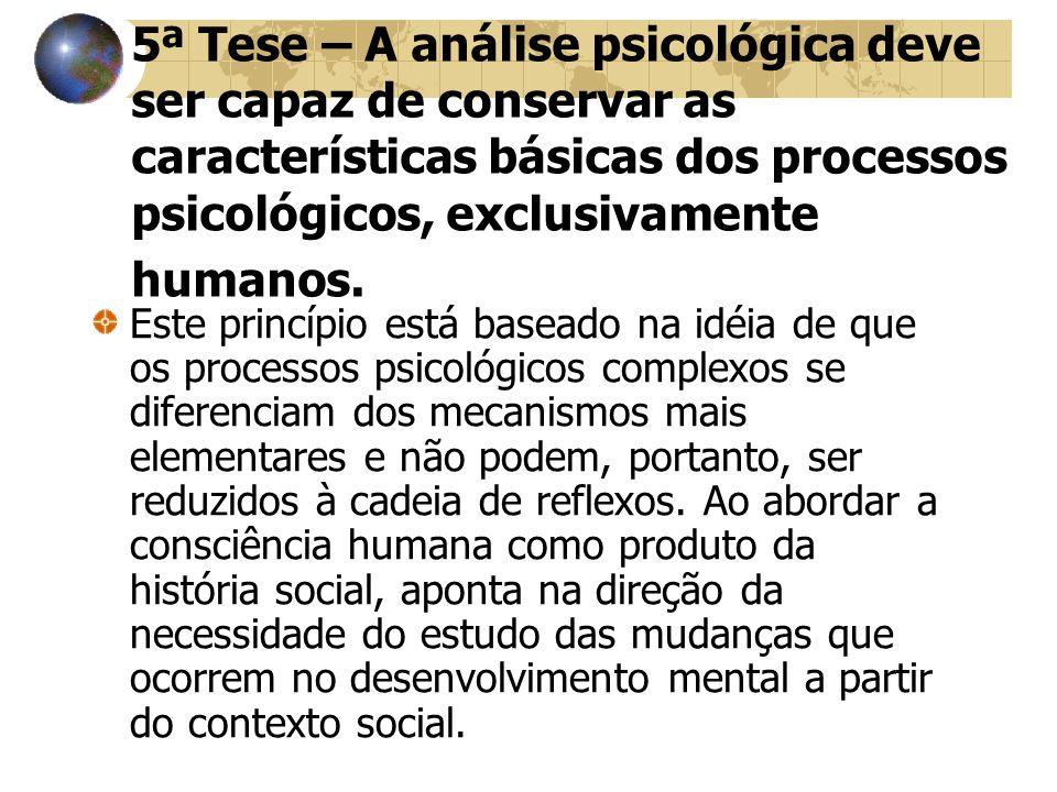 5ª Tese – A análise psicológica deve ser capaz de conservar as características básicas dos processos psicológicos, exclusivamente humanos. Este princí