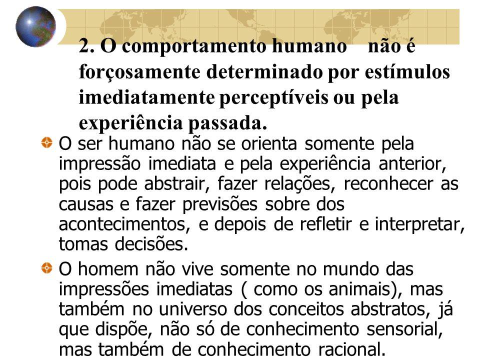 2. O comportamento humano não é forçosamente determinado por estímulos imediatamente perceptíveis ou pela experiência passada. O ser humano não se ori