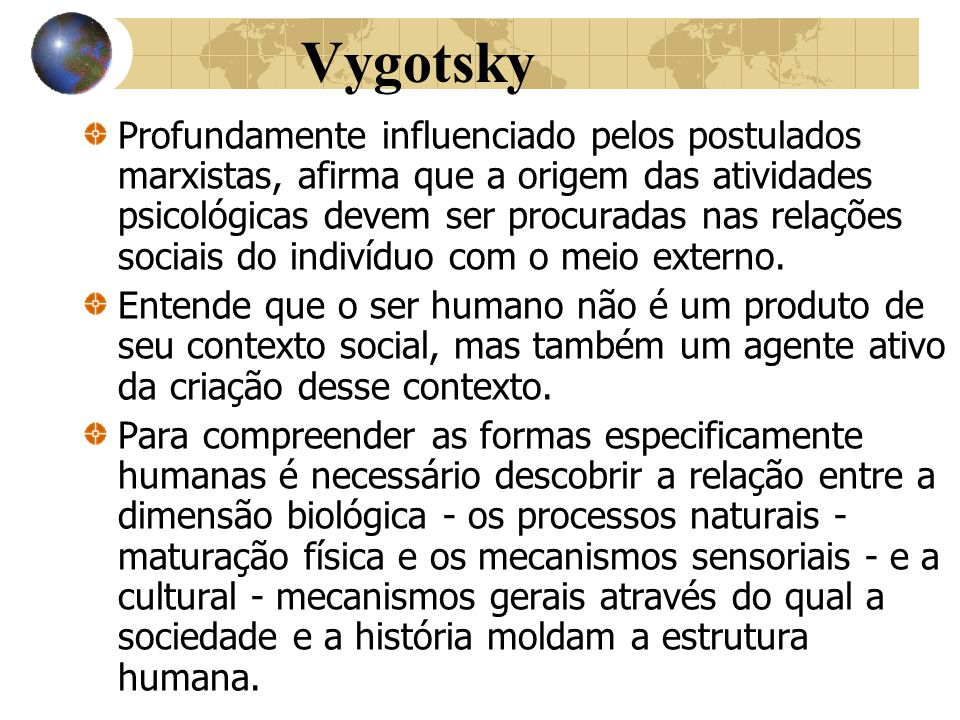 Vygotsky Profundamente influenciado pelos postulados marxistas, afirma que a origem das atividades psicológicas devem ser procuradas nas relações soci