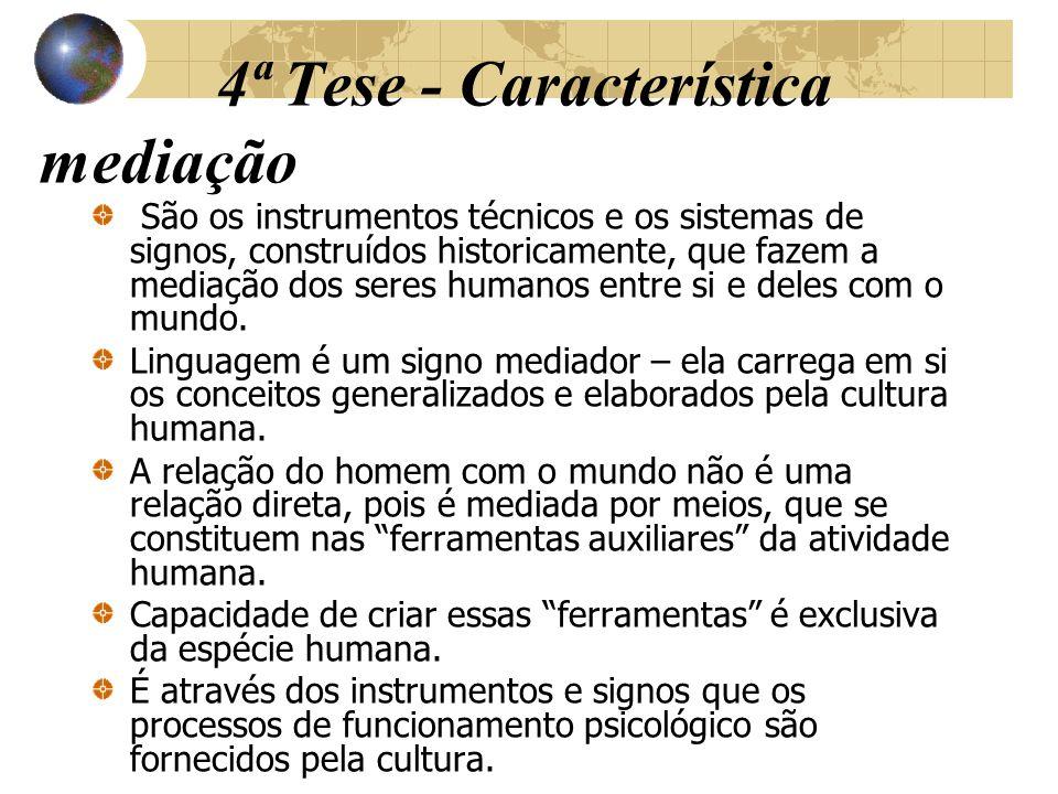 4ª Tese - Característica mediação São os instrumentos técnicos e os sistemas de signos, construídos historicamente, que fazem a mediação dos seres hum
