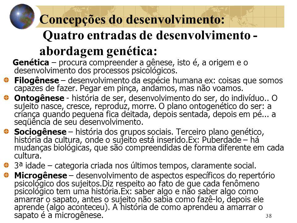 38 Concepções do desenvolvimento: Quatro entradas de desenvolvimento - abordagem genética: Genética – procura compreender a gênese, isto é, a origem e o desenvolvimento dos processos psicológicos.