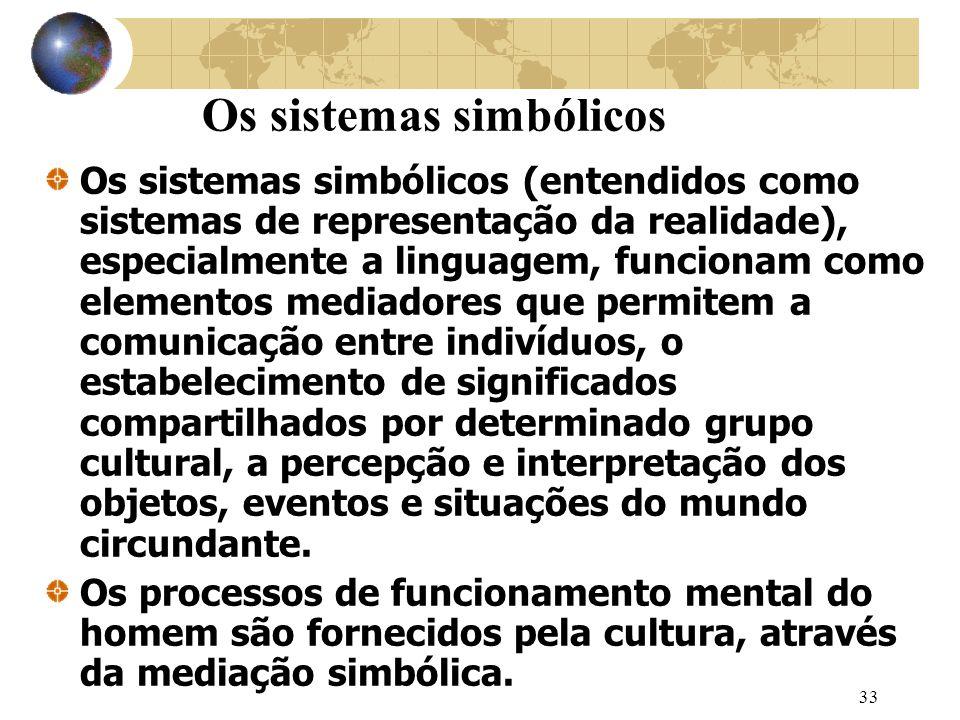 33 Os sistemas simbólicos Os sistemas simbólicos (entendidos como sistemas de representação da realidade), especialmente a linguagem, funcionam como elementos mediadores que permitem a comunicação entre indivíduos, o estabelecimento de significados compartilhados por determinado grupo cultural, a percepção e interpretação dos objetos, eventos e situações do mundo circundante.