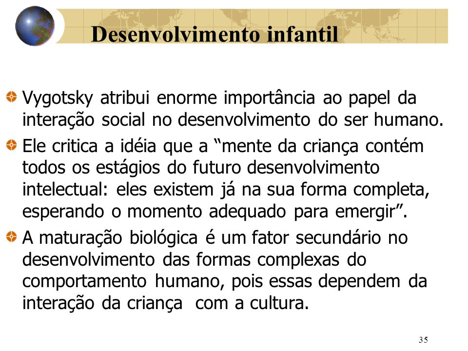 35 Desenvolvimento infantil Vygotsky atribui enorme importância ao papel da interação social no desenvolvimento do ser humano.