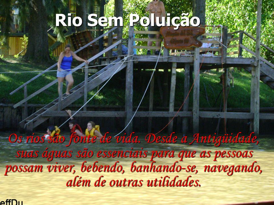 Rio Sem Poluição Rio Sem Poluição Os rios são fonte de vida. Desde a Antigüidade, suas águas são essenciais para que as pessoas possam viver, bebendo,