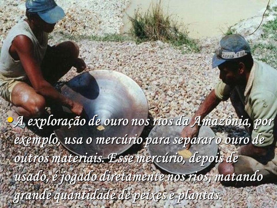 A exploração de ouro nos rios da Amazônia, por exemplo, usa o mercúrio para separar o ouro de outros materiais. Esse mercúrio, depois de usado, é joga
