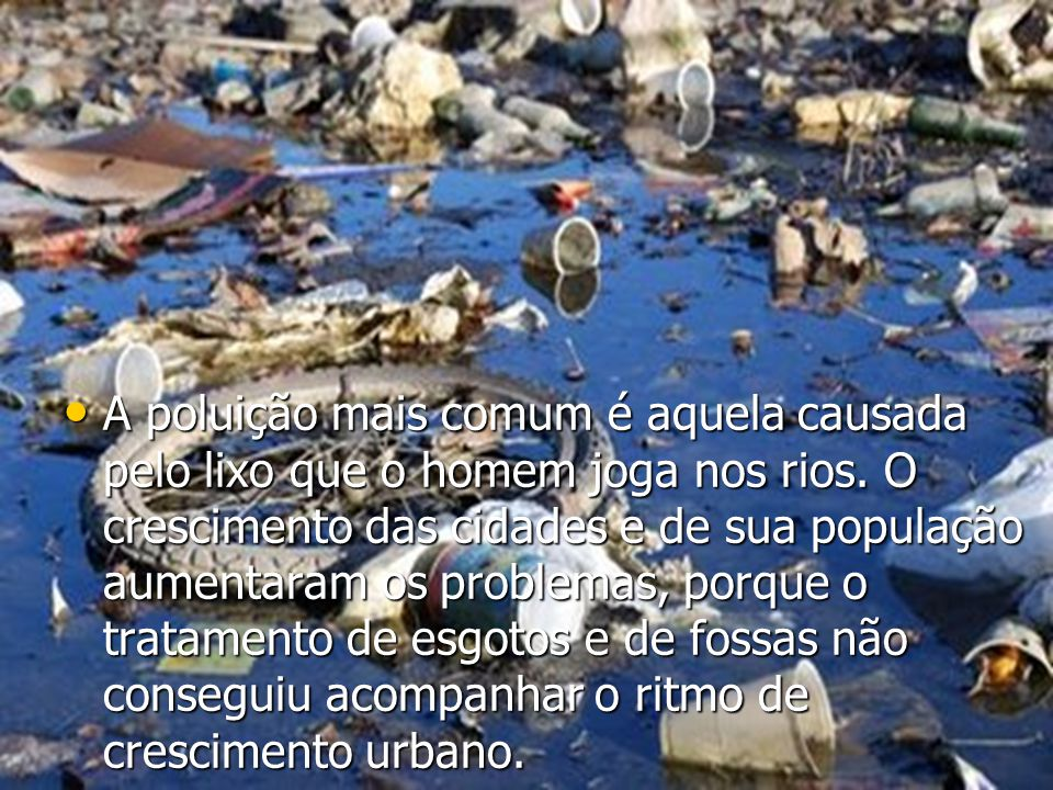 A poluição mais comum é aquela causada pelo lixo que o homem joga nos rios. O crescimento das cidades e de sua população aumentaram os problemas, porq