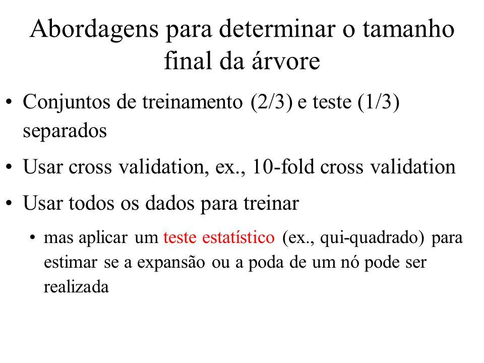 Abordagens para determinar o tamanho final da árvore Conjuntos de treinamento (2/3) e teste (1/3) separados Usar cross validation, ex., 10-fold cross validation Usar todos os dados para treinar mas aplicar um teste estatístico (ex., qui-quadrado) para estimar se a expansão ou a poda de um nó pode ser realizada