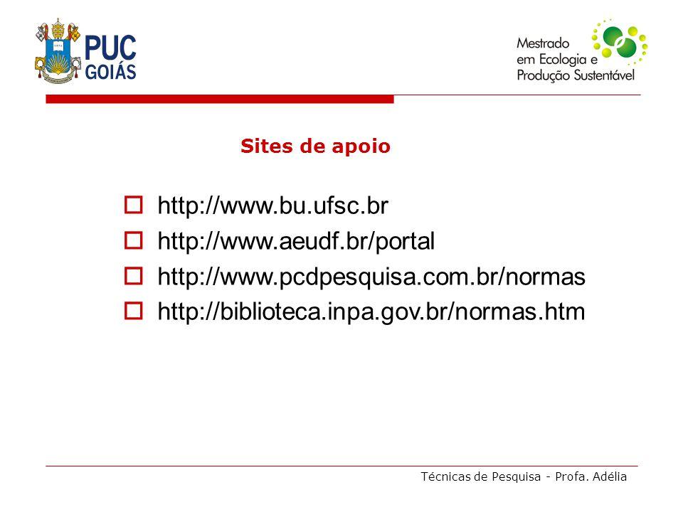 Técnicas de Pesquisa - Profa. Adélia Sites de apoio http://www.bu.ufsc.br http://www.aeudf.br/portal http://www.pcdpesquisa.com.br/normas http://bibli