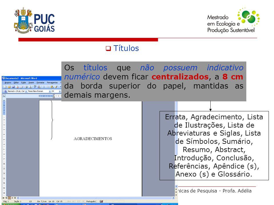 Técnicas de Pesquisa - Profa. Adélia Títulos Os títulos que não possuem indicativo numérico devem ficar centralizados, a 8 cm da borda superior do pap