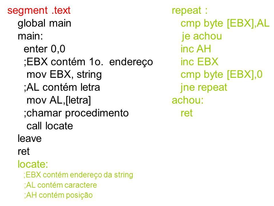 segment.text global main main: enter 0,0 ;EBX contém 1o. endereço mov EBX, string ;AL contém letra mov AL,[letra] ;chamar procedimento call locate lea