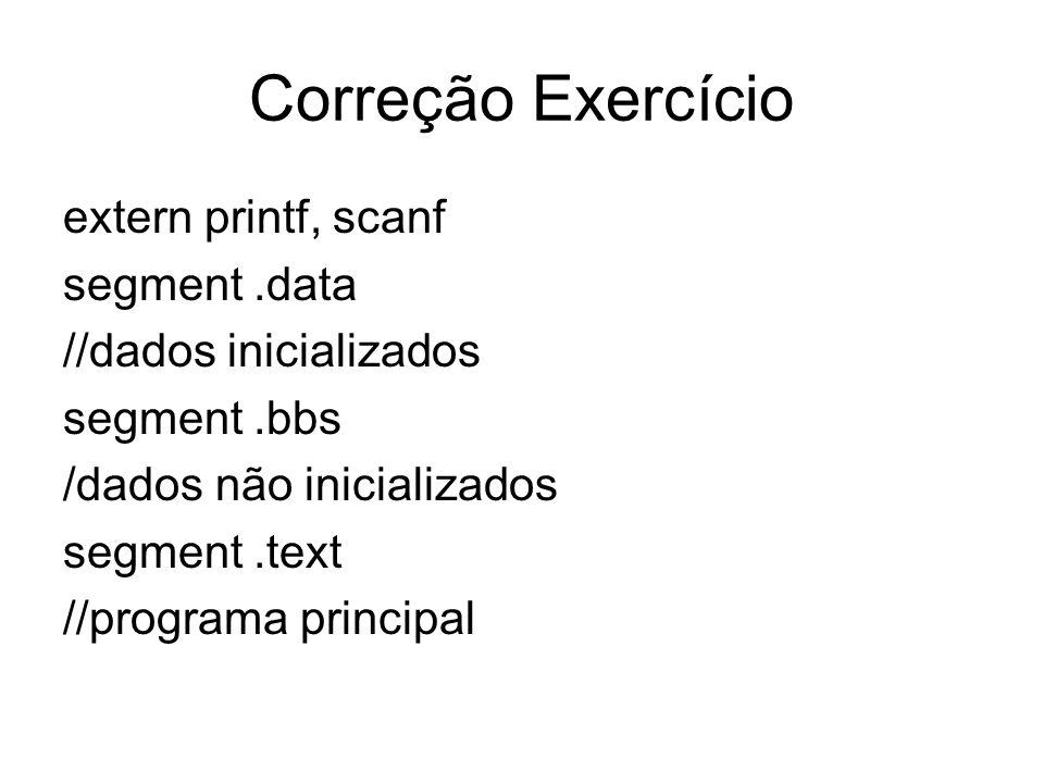 Correção Exercício extern printf, scanf segment.data //dados inicializados segment.bbs /dados não inicializados segment.text //programa principal