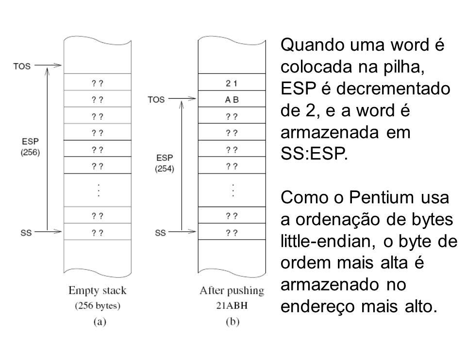 Quando uma word é colocada na pilha, ESP é decrementado de 2, e a word é armazenada em SS:ESP. Como o Pentium usa a ordenação de bytes little-endian,