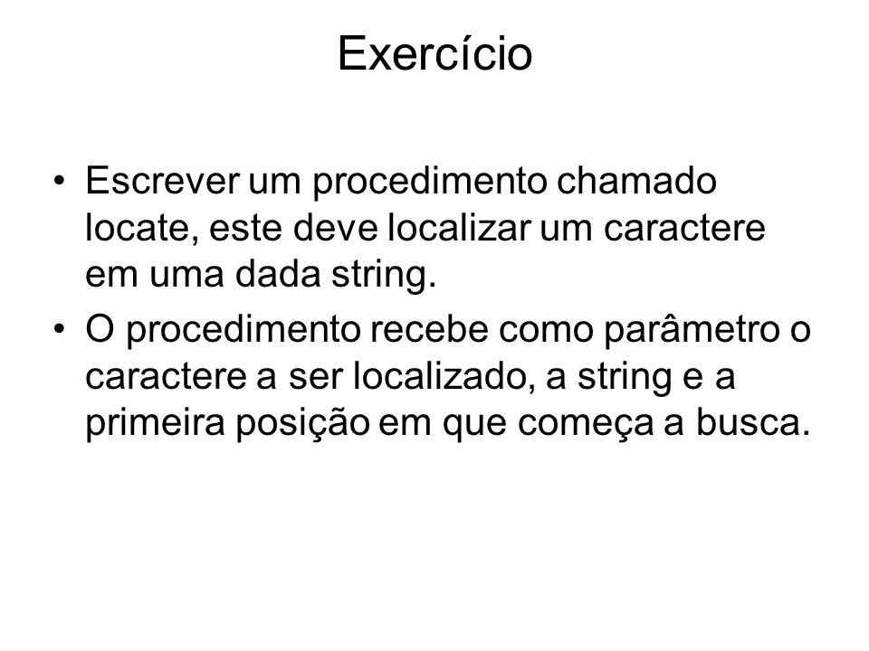 Exercício Escrever um procedimento chamado locate, este deve localizar um caractere em uma dada string. O procedimento recebe como parâmetro o caracte