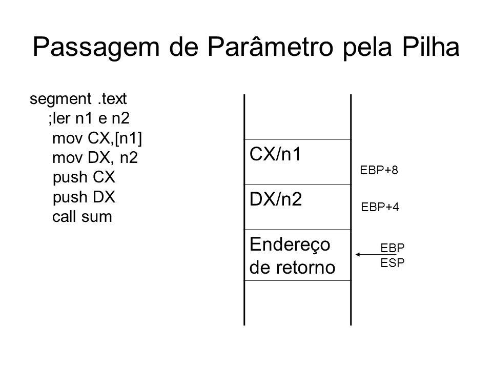 Passagem de Parâmetro pela Pilha segment.text ;ler n1 e n2 mov CX,[n1] mov DX, n2 push CX push DX call sum CX/n1 DX/n2 Endereço de retorno EBP ESP EBP