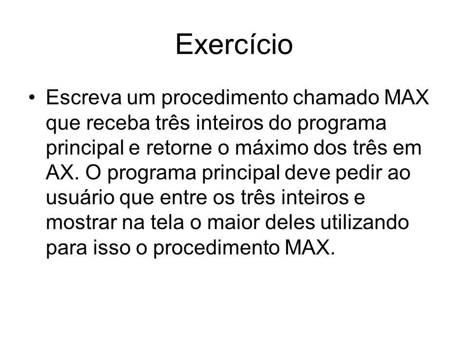 Exercício Escreva um procedimento chamado MAX que receba três inteiros do programa principal e retorne o máximo dos três em AX. O programa principal d