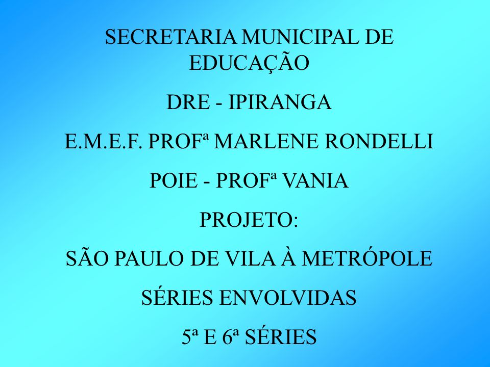 SECRETARIA MUNICIPAL DE EDUCAÇÃO DRE - IPIRANGA E.M.E.F. PROFª MARLENE RONDELLI POIE - PROFª VANIA PROJETO: SÃO PAULO DE VILA À METRÓPOLE SÉRIES ENVOL