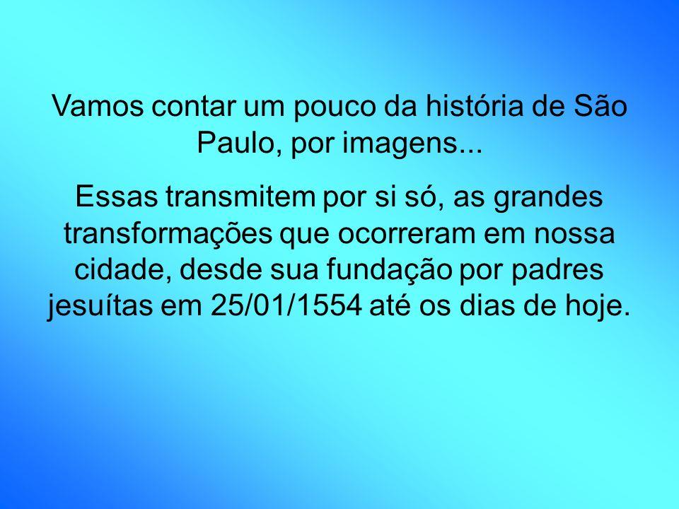 Vamos contar um pouco da história de São Paulo, por imagens... Essas transmitem por si só, as grandes transformações que ocorreram em nossa cidade, de