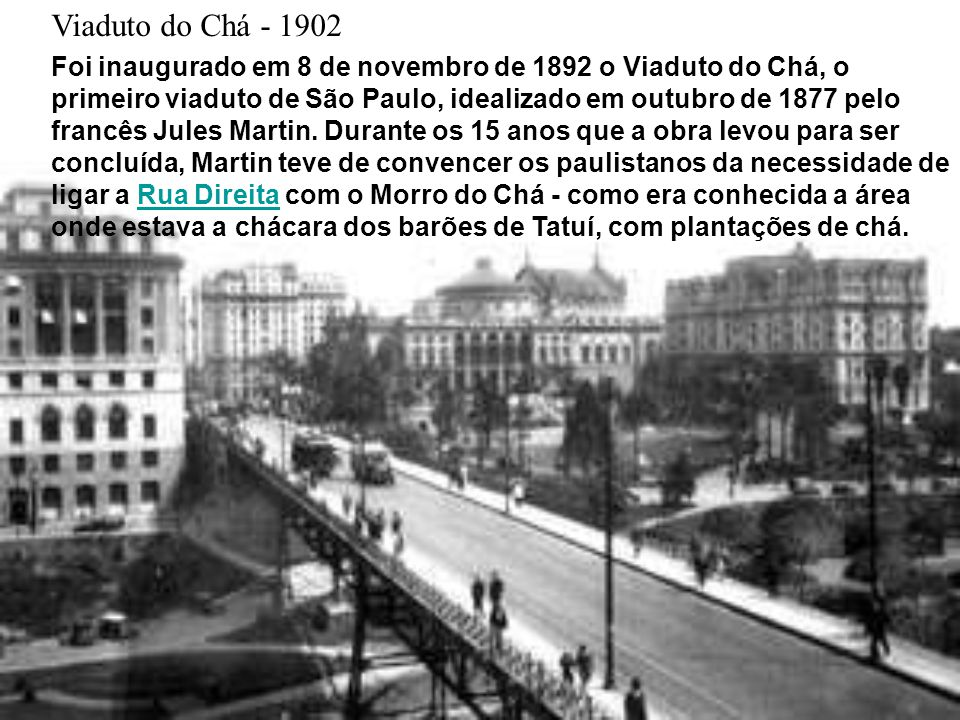 Viaduto do Chá - 1902 Foi inaugurado em 8 de novembro de 1892 o Viaduto do Chá, o primeiro viaduto de São Paulo, idealizado em outubro de 1877 pelo francês Jules Martin.