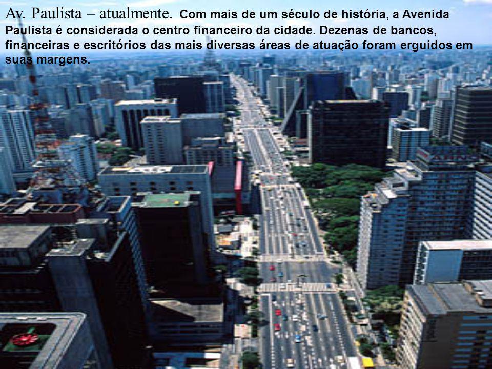 Av. Paulista – atualmente. Com mais de um século de história, a Avenida Paulista é considerada o centro financeiro da cidade. Dezenas de bancos, finan